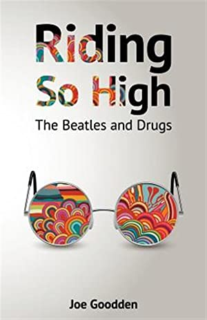 Riding So High: The Beatles and Drugs: Goodden, Joe