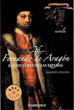 Yo, Fernando De Aragon. El Único Rey: Ayllon, Manuel