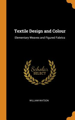 Textile Design and Colour: Elementary Weaves and: Watson, William