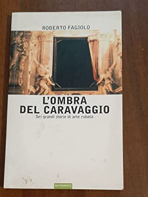 L'ombra del Caravaggio. Sei grandi storie di: Roberto Fagiolo