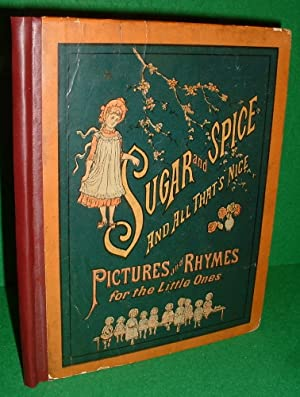 SUGAR AND SPICE AND ALL THAT'S NICE PICTURES AND RHYMES FOR THE LITTLE ONES [ 1882 ]