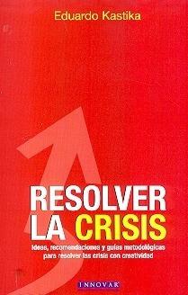 Resolver La Crisis. Ideas, Recomendaciones Y Guias: KASTIKA, EDUARDO