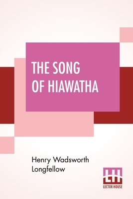 The Song Of Hiawatha: An Epic Poem: Longfellow, Henry Wadsworth