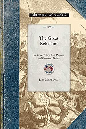 The Great Rebellion: Its Secret History, Rise,: Botts, John