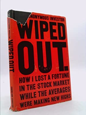 WIPED OUT. How I Lost a Fortune: An Anonymous Investor