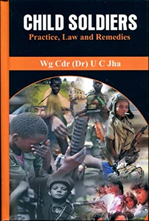 Child Soldiers: Practice, Law and Remedies: Jha, Dr. U