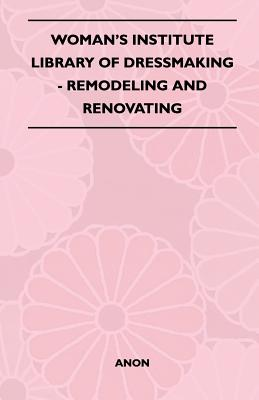 Woman's Institute Library Of Dressmaking - Remodeling: Anon
