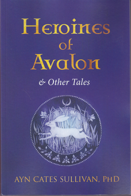 Heroines of Avalon & Other Tales (Paperback: Sullivan, Ayn Cates,