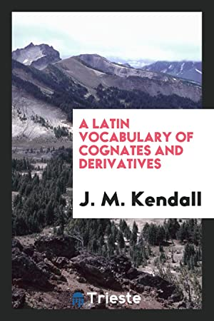 A Latin Vocabulary of Cognates and Derivatives: J. M. Kendall