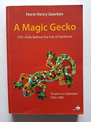 A Magic Gecko : The CIA's Role Behind the Fall of Soekarno; 18 Years in Indonesia 1963-1981