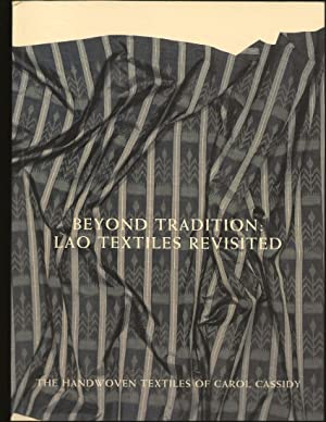 Beyond Tradition: Lao Textiles Revisited: The Handwoven Textiles Of Carol Cassidy (Signed)