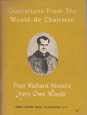 Quotations from the Would-Be Chairman, Poor Richard Nixon's Very Own Words