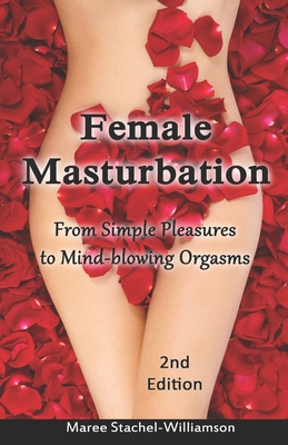 Female Masturbation: From Simple Pleasures to Mind-Blowing: Stachel-Williamson, Maree