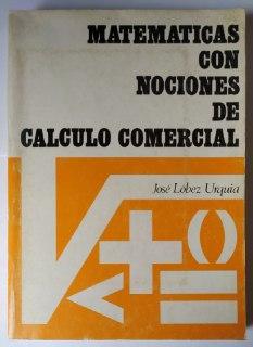 Matemáticas con nociones de cálculo comercial.: Lóbez Urquia, José.