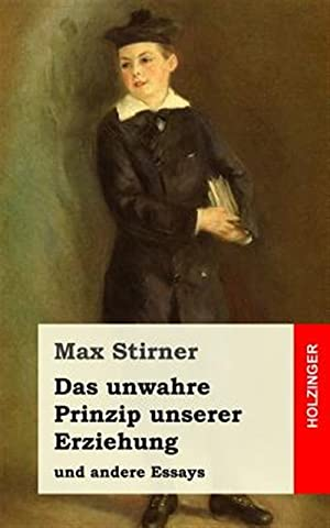 Das Unwahre Prinzip Unserer Erziehung: Und Andere: Stirner, Max