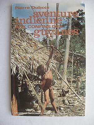 AVENTURE INDIENNE AUX CONFINS DES GUYANES: Pierre DUBOIS