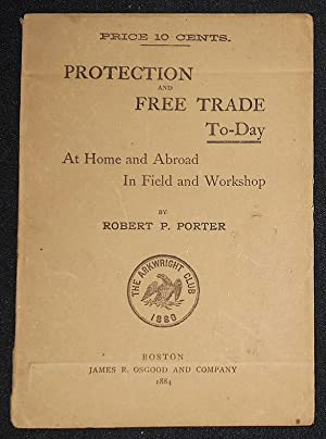 Protection and Free Trade To-Day: At Home and Abroad in Field and Workshop
