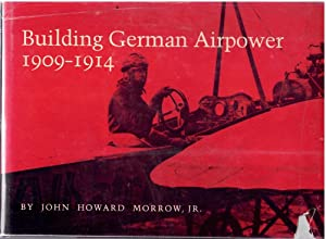 Building German Airpower, 1909-1914: John Howard Morrow,