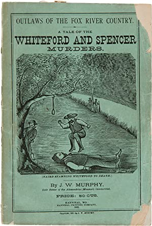 OUTLAWS OF THE FOX RIVER COUNTRY, STORY OF THE WHITEFORD AND SPENCER TRAGEDIES, THE ASSASSINATION...
