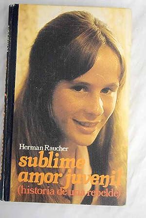 Sublime amor juvenil: (historia de una rebelde): Raucher, Herman