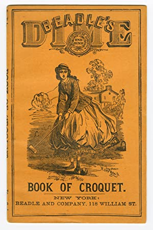 BEADLE'S DIME HANDBOOK OF CROQUET: A COMPLETE GUIDE TO THE PRACTICE OF THE GAME. GIVING ALL THE R...