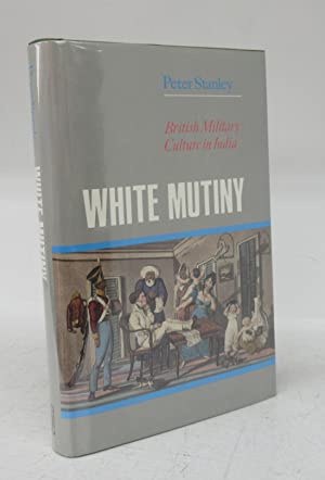 White Mutiny: British Military Culture in India: STANLEY, Peter