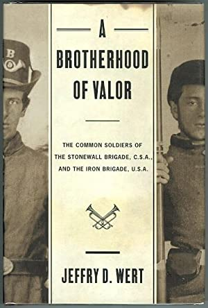 A BROTHERHOOD OF VALOR: THE COMMON SOLDIERS OF THE STONEWALL BRIGADE, C.S.A, AND THE IRON BRIGADE...