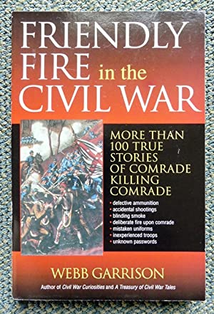 FRIENDLY FIRE IN THE CIVIL WAR: MORE THAN 100 TRUE STORIES OF COMRADE KILLING COMRADE.