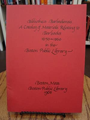 BIBLIOTHECA BARBADIENSIS: A CATALOG OF MATERIALS RELATING TO BARBADOS 1650-1860 IN THE BOSTON PUB...