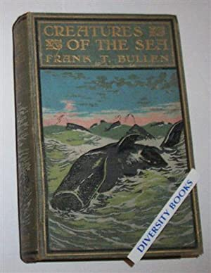 CREATURES OF THE SEA: Being the Life: Bullen, Frank T.