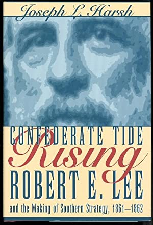 CONFEDERATE TIDE RISING: ROBERT E. LEE AND THE MAKING OF SOUTHERN STRATEGY, 1861-1862.
