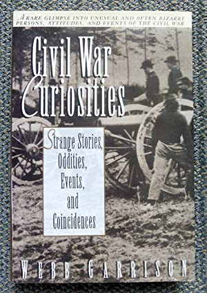 CIVIL WAR CURIOSITIES: STRANGE STORIES, ODDITIES, EVENTS, AND COINCIDENCES.