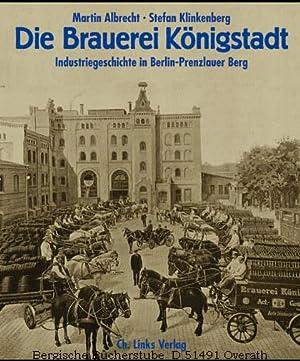 Die Brauerei Königstadt. Industriegeschichte in Berlin-Prenzlauer Berg.: Albrecht, Martin / ...