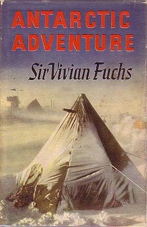 ANTARCTIC ADVENTURE - The Commonwealth Trans-Antarctic Expedition: FUCHS, Sir Vivian