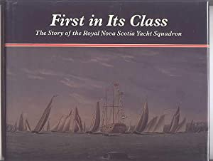 FIRST IN ITS CLASS: THE STORY OF THE ROYAL NOVA SCOTIA YACHT SQUADRON.