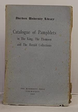Catalogue of Pamphlets in The King, The Thomson, and The Herald Collections. Aberdeen University ...
