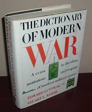The Dictionary of Modern War: A Guide to the Ideas, Institutions and Weapons of Modern Military P...