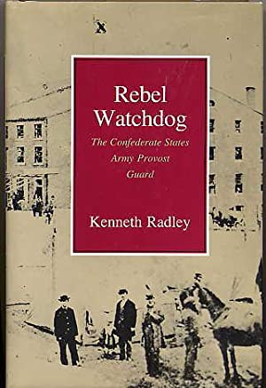 Rebel Watchdog. the Confederate States Army Provost Guard.: Radley, Kenneth.