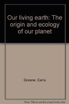 Our Living Earth The Origin and Ecology: Carla Greene.