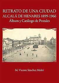 Retrato de una ciudad, Alcalá de Henares (1899-1966). Album y Catálogo de postales: Sánchez Moltó, ...