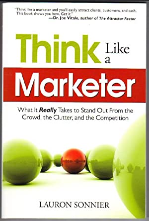Think Like A Marketer: What it Really Takes to Stand Out From the Crowd, the Clutter, and the Com...