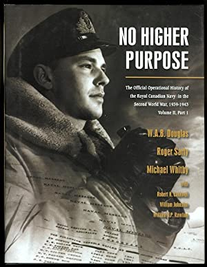NO HIGHER PURPOSE: THE OFFICIAL OPERATIONAL HISTORY OF THE ROYAL CANADIAN NAVY IN THE SECOND WORL...