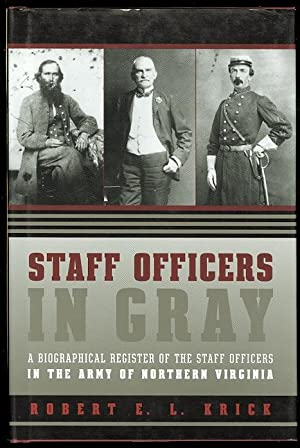 STAFF OFFICERS IN GRAY: A BIOGRAPHICAL REGISTER OF THE STAFF OFFICERS IN THE ARMY OF NORTHERN VIR...