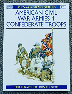 AMERICAN CIVIL WAR ARMIES. 1. CONFEDERATE TROOPS. OSPREY MILITARY MEN-AT-ARMS SERIES 170.