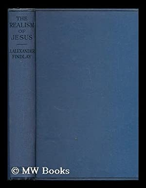 The Realism of Jesus : A paraphrase and exposition of the Sermon on the Mount / by J. Alexander ...