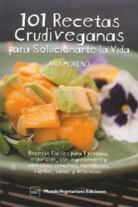 101 RECETAS CRUDIVEGANAS PARA SOLUCIONARTE LA VIDA: Ana Moreno