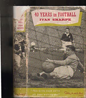 40 Years in Football: Ivan Sharpe. Foreword by A. Brook Hirst
