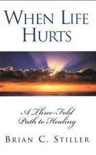 When Life Hurts: A Three-Fold Path to Healing: Brian C. Stiller