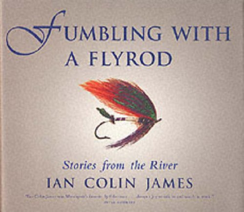 Fumbling with a flyrod: Stories from the river: James, Ian Colin