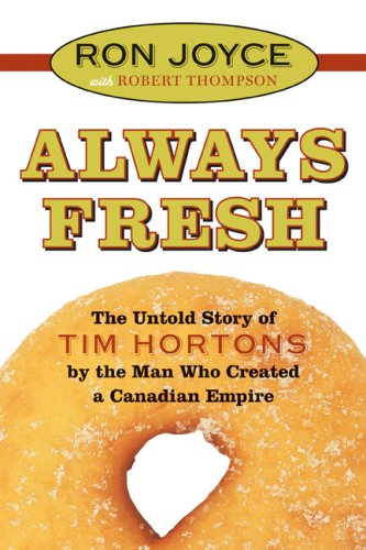 ALWAYS FRESH The Untold Story of TIM HORTONS By the Man Who Created a Canadian Empire